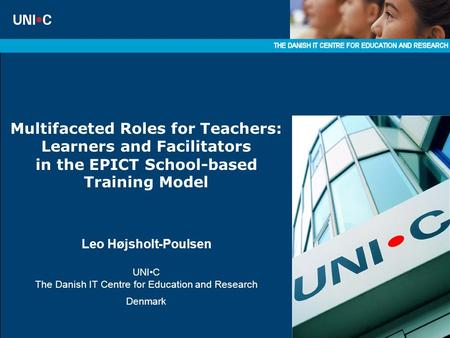 Multifaceted Roles for Teachers: Learners and Facilitators in the EPICT School-based Training Model Leo Højsholt-Poulsen UNIC The Danish IT Centre for.