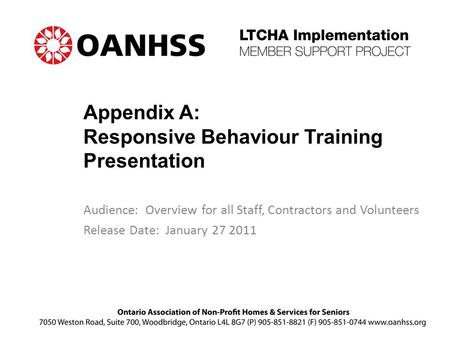 Appendix A: Responsive Behaviour Training Presentation Audience: Overview for all Staff, Contractors and Volunteers Release Date: January 27 2011.