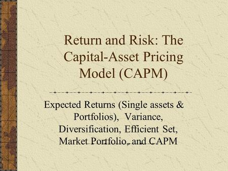 Return and Risk: The Capital-Asset Pricing Model (CAPM) Expected Returns (Single assets & Portfolios), Variance, Diversification, Efficient Set, Market.