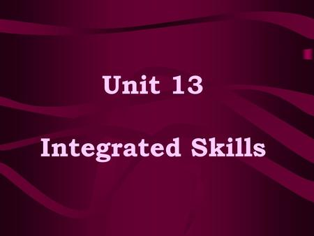 Unit 13 Integrated Skills. Aims of the Unit -- To understand the reasons of integrating the four skills; --To grasp two ways of integrating the four skills.