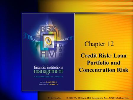 Credit Risk: Loan Portfolio and Concentration Risk Chapter 12 © 2006 The McGraw-Hill Companies, Inc., All Rights Reserved. K. R. Stanton.