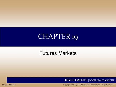 INVESTMENTS | BODIE, KANE, MARCUS Copyright © 2011 by The McGraw-Hill Companies, Inc. All rights reserved. McGraw-Hill/Irwin CHAPTER 19 Futures Markets.