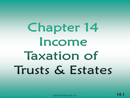 14-1 ©2008 Prentice Hall, Inc.. 14-2 ©2008 Prentice Hall, Inc. INCOME TAXATION OF TRUSTS & ESTATES (1 of 2)  Basic concepts  Principles of fiduciary.