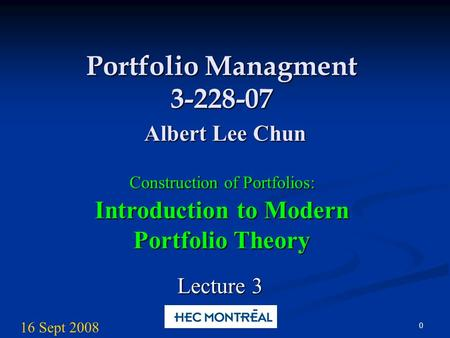 0 Portfolio Managment 3-228-07 Albert Lee Chun Construction of Portfolios: Introduction to Modern Portfolio Theory Lecture 3 16 Sept 2008.