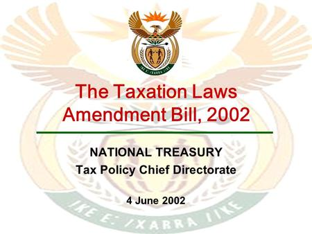 The Taxation Laws Amendment Bill, 2002 NATIONAL TREASURY Tax Policy Chief Directorate 4 June 2002.