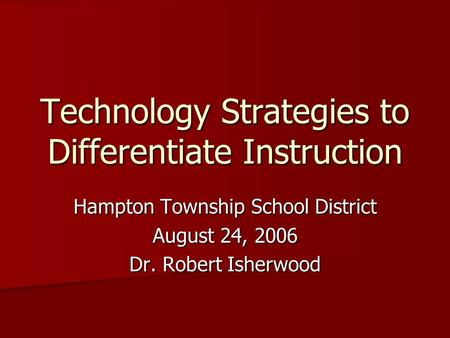 Technology Strategies to Differentiate Instruction Hampton Township School District August 24, 2006 Dr. Robert Isherwood.