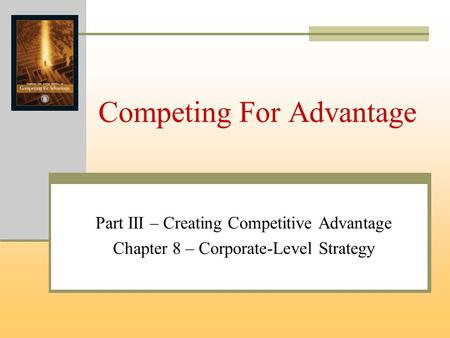 Competing For Advantage Part III – Creating Competitive Advantage Chapter 8 – Corporate-Level Strategy.