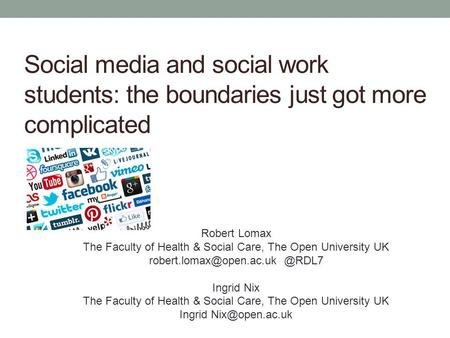 Social media and social work students: the boundaries just got more complicated Robert Lomax The Faculty of Health & Social Care, The Open University UK.