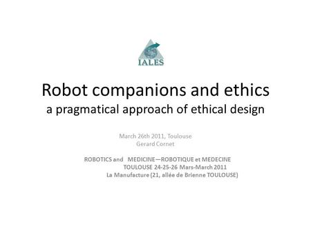 Robot companions and ethics a pragmatical approach of ethical design March 26th 2011, Toulouse Gerard Cornet ROBOTICS and MEDICINE—ROBOTIQUE et MEDECINE.