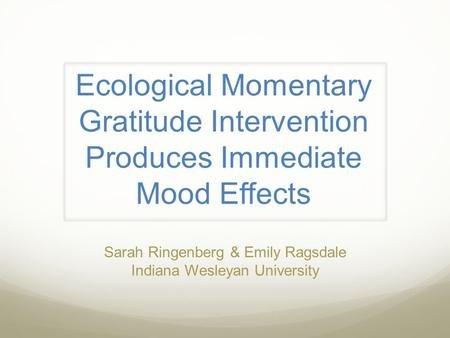 Ecological Momentary Gratitude Intervention Produces Immediate Mood Effects Sarah Ringenberg & Emily Ragsdale Indiana Wesleyan University.