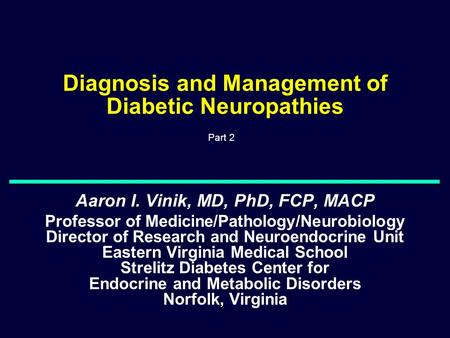 Diagnosis and Management of Diabetic Neuropathies Aaron I. Vinik, MD, PhD, FCP, MACP Professor of Medicine/Pathology/Neurobiology Director of Research.