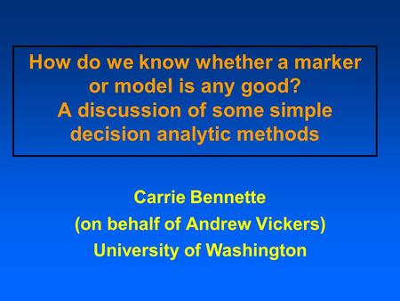 How do we know whether a marker or model is any good? A discussion of some simple decision analytic methods Carrie Bennette (on behalf of Andrew Vickers)
