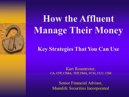 How the Affluent Manage Their Money Key Strategies That You Can Use Kurt Rosentreter, CA, CFP, CIMA, TEP, FMA, FCSI, CLU, CIM Senior Financial Advisor,
