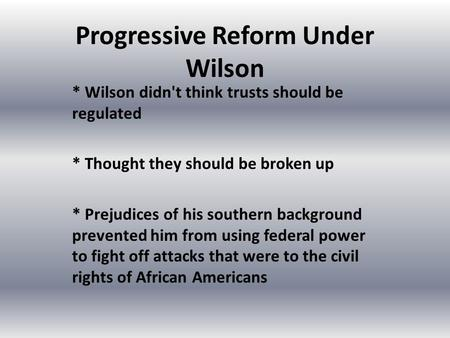 Progressive Reform Under Wilson * Wilson didn't think trusts should be regulated * Thought they should be broken up * Prejudices of his southern background.