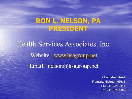 RON L. NELSON, PA PRESIDENT 2 East Main Street Fremont, Michigan 49412 Ph: 231-924-0244 Fx: 231-924-4882 Health Services Associates, Inc. Website: www.hsagroup.netwww.hsagroup.net.