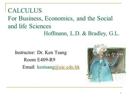 1 CALCULUS For Business, Economics, and the Social and life Sciences Hoffmann, L.D. & Bradley, G.L. Instructor: Dr. Ken Tsang Room E409-R9