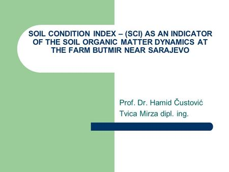 SOIL CONDITION INDEX – (SCI) AS AN INDICATOR OF THE SOIL ORGANIC MATTER DYNAMICS AT THE FARM BUTMIR NEAR SARAJEVO Prof. Dr. Hamid Čustović Tvica Mirza.