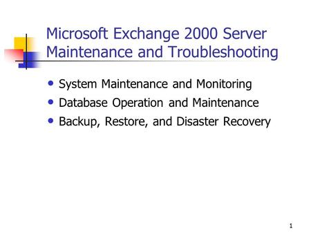 1 Microsoft Exchange 2000 Server Maintenance and Troubleshooting System Maintenance and Monitoring Database Operation and Maintenance Backup, Restore,