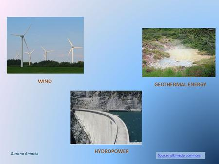 Source: wikimedia commons WIND HYDROPOWER GEOTHERMAL ENERGY Susana Amorós.