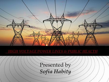 Presented by Sofia Habity HIGH VOLTAGE POWER LINES & PUBLIC HEALTH.
