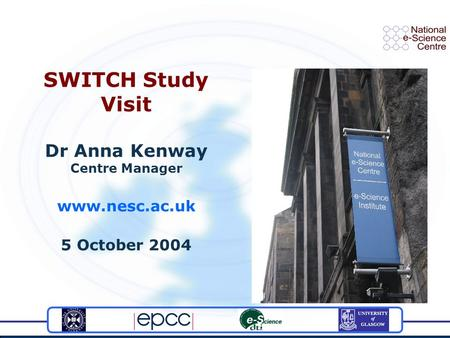 SWITCH Study Visit Dr Anna Kenway Centre Manager www.nesc.ac.uk 5 October 2004.