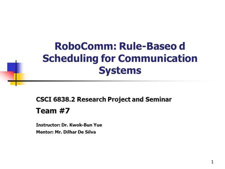 1 RoboComm: Rule-Baseo d Scheduling for Communication Systems CSCI 6838.2 Research Project and Seminar Team #7 Instructor: Dr. Kwok-Bun Yue Mentor: Mr.