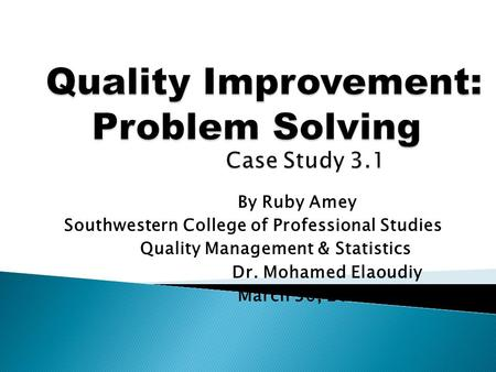 By Ruby Amey Southwestern College of Professional Studies Quality Management & Statistics Dr. Mohamed Elaoudiy March 30, 2013.