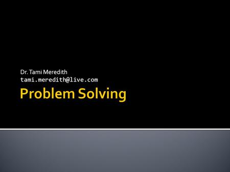 Dr. Tami Meredith  Assignments, labs, and all other assigned work are exercises in PROBLEM SOLVING  What is problem solving?