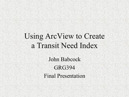 Using ArcView to Create a Transit Need Index John Babcock GRG394 Final Presentation.