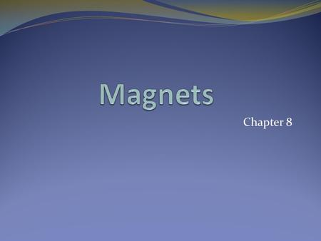 Chapter 8. Magnets More than 2,000 years ago Greeks discovered deposits of a mineral that was a natural magnet. The mineral is now called magnetite. In.