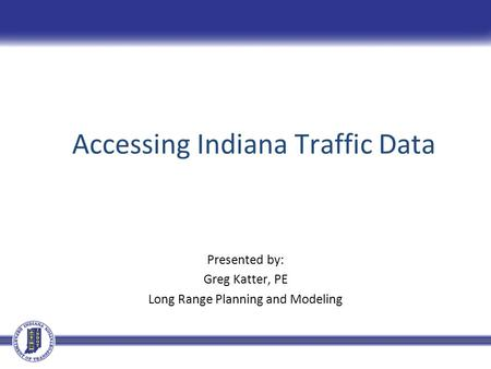 Accessing Indiana Traffic Data Presented by: Greg Katter, PE Long Range Planning and Modeling.