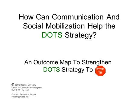 How Can Communication And Social Mobilization Help the DOTS Strategy? An Outcome Map To Strengthen DOTS Strategy To STOP TB © Johns Hopkins University.