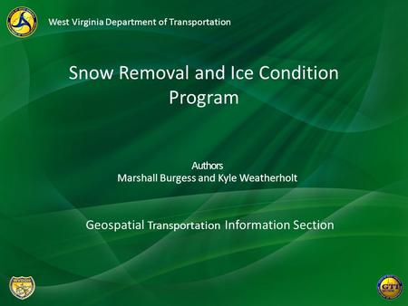 Authors Marshall Burgess and Kyle Weatherholt West Virginia Department of Transportation Snow Removal and Ice Condition Program Geospatial Transportation.