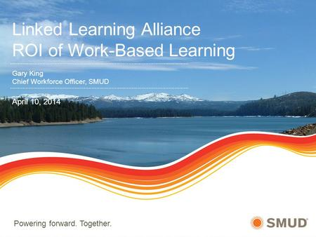 Powering forward. Together. Linked Learning Alliance ROI of Work-Based Learning Gary King Chief Workforce Officer, SMUD April 10, 2014.