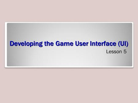 Developing the Game User Interface (UI) Lesson 5.