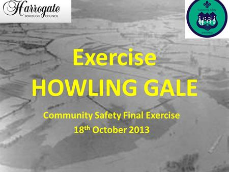 Exercise HOWLING GALE Community Safety Final Exercise 18 th October 2013.