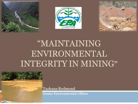 """MAINTAINING ENVIRONMENTAL INTEGRITY IN MINING "" Tashana Redmond Senior Environmental Officer."