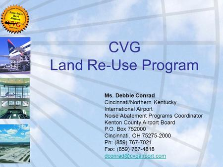 CVG Land Re-Use Program Ms. Debbie Conrad Cincinnati/Northern Kentucky International Airport Noise Abatement Programs Coordinator Kenton County Airport.