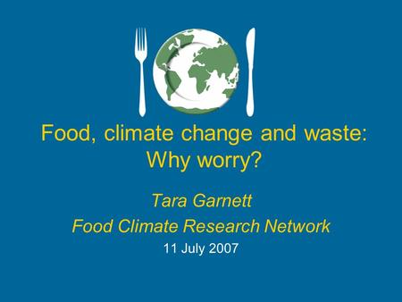 Food, climate change and waste: Why worry? Tara Garnett Food Climate Research Network 11 July 2007.
