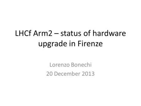 LHCf Arm2 – status of hardware upgrade in Firenze Lorenzo Bonechi 20 December 2013.