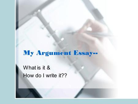 My Argument Essay-- What is it & How do I write it??