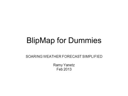 BlipMap for Dummies SOARING WEATHER FORECAST SIMPLIFIED Ramy Yanetz Feb 2013.