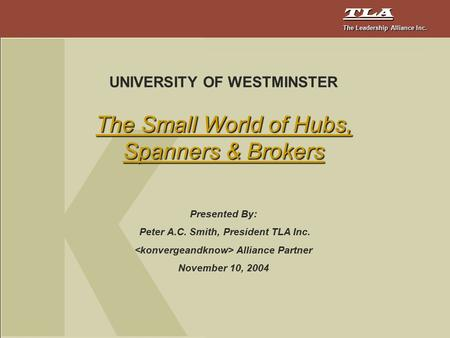 TLA The Leadership Alliance Inc. UNIVERSITY OF WESTMINSTER The Small World of Hubs, Spanners & Brokers Presented By: Peter A.C. Smith, President TLA Inc.