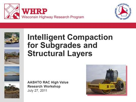 Intelligent Compaction for Subgrades and Structural Layers AASHTO RAC High Value Research Workshop July 27, 2011.