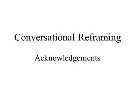 Conversational Reframing Acknowledgements. Conversational Reframing Introduction.