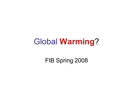 Global Warming? FIB Spring 2008. What is all the hype about? I don't feel that hot!