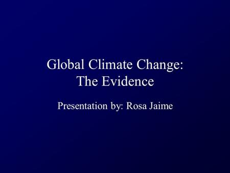 Global Climate Change: The Evidence Presentation by: Rosa Jaime.