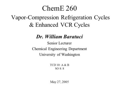 ChemE 260 Vapor-Compression Refrigeration Cycles & Enhanced VCR Cycles May 27, 2005 Dr. William Baratuci Senior Lecturer Chemical Engineering Department.