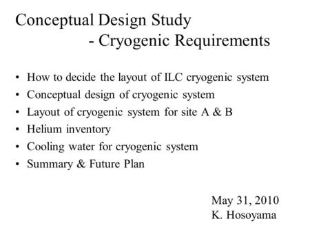 Conceptual Design Study - Cryogenic Requirements How to decide the layout of ILC cryogenic system Conceptual design of cryogenic system Layout of cryogenic.