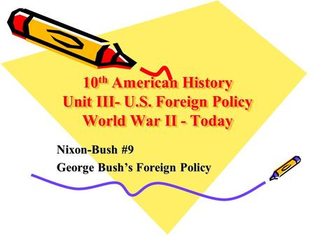 10 th American History Unit III- U.S. Foreign Policy World War II - Today Nixon-Bush #9 George Bush's Foreign Policy.